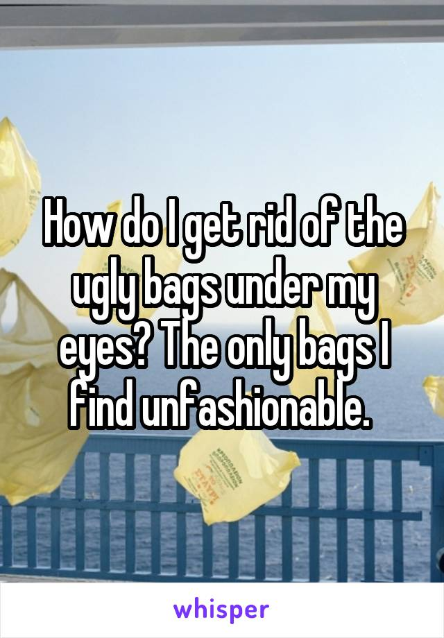 How do I get rid of the ugly bags under my eyes? The only bags I find unfashionable.
