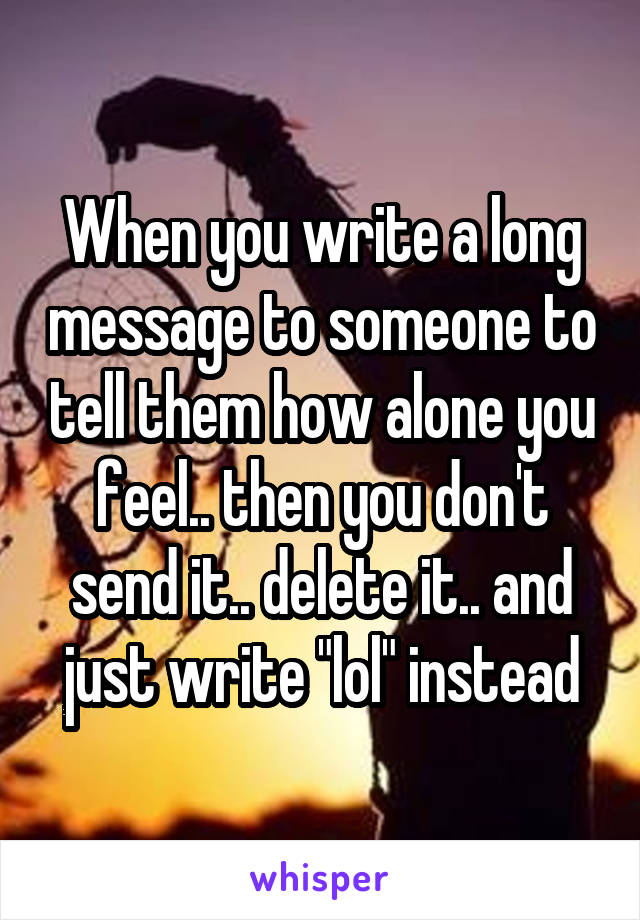 """When you write a long message to someone to tell them how alone you feel.. then you don't send it.. delete it.. and just write """"lol"""" instead"""
