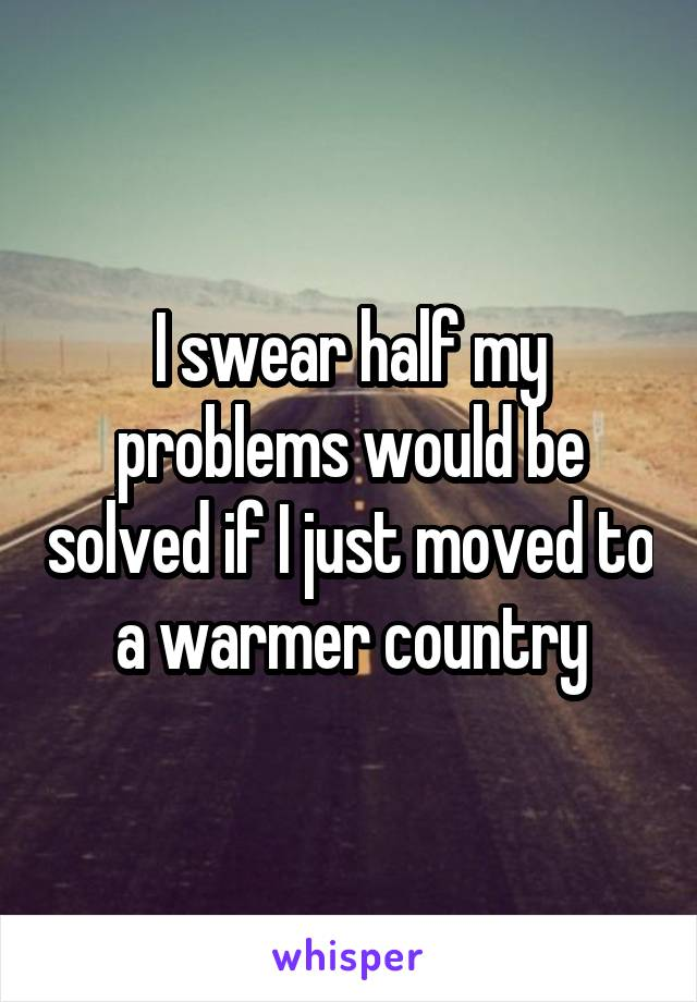 I swear half my problems would be solved if I just moved to a warmer country