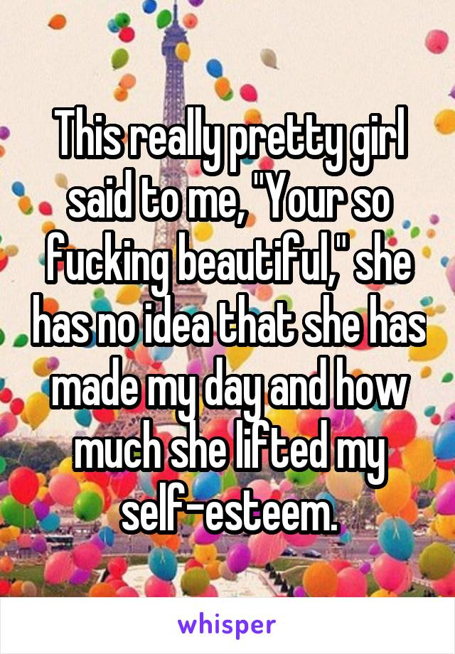 """This really pretty girl said to me, """"Your so fucking beautiful,"""" she has no idea that she has made my day and how much she lifted my self-esteem."""