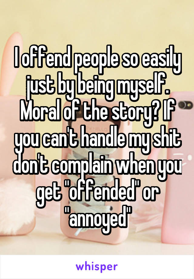 """I offend people so easily just by being myself. Moral of the story? If you can't handle my shit don't complain when you get """"offended"""" or """"annoyed"""""""