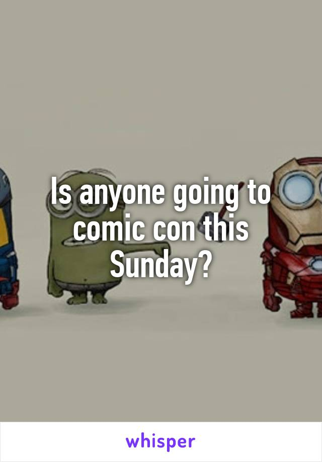 Is anyone going to comic con this Sunday?