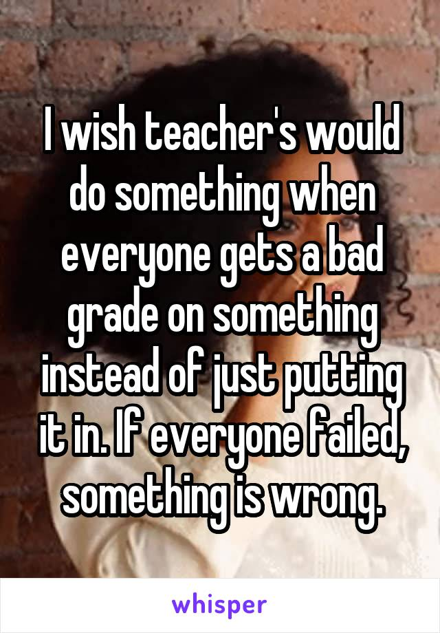 I wish teacher's would do something when everyone gets a bad grade on something instead of just putting it in. If everyone failed, something is wrong.