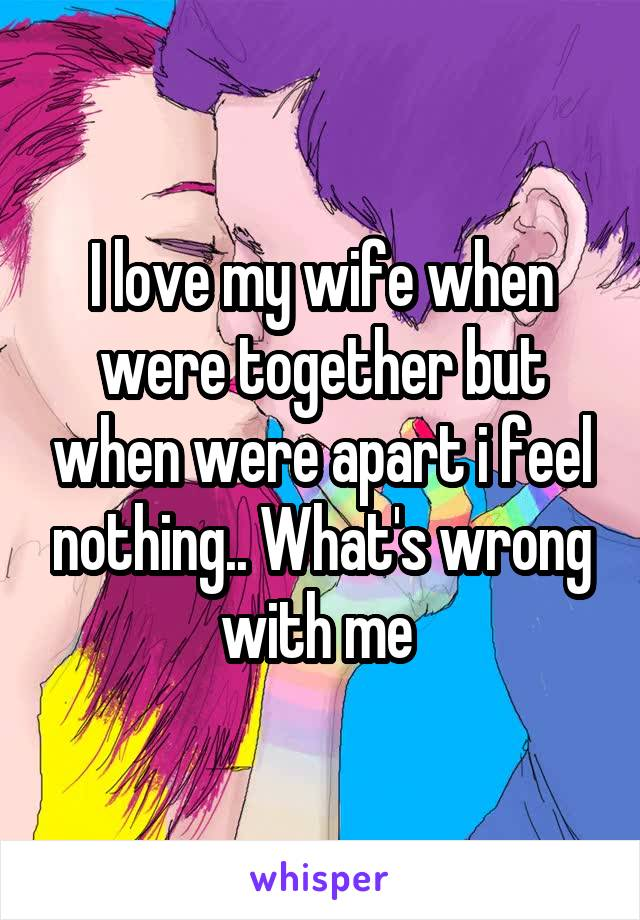 I love my wife when were together but when were apart i feel nothing.. What's wrong with me