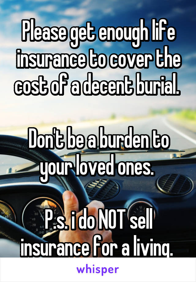 Please get enough life insurance to cover the cost of a decent burial.   Don't be a burden to your loved ones.   P.s. i do NOT sell insurance for a living.