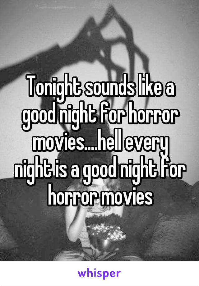 Tonight sounds like a good night for horror movies....hell every night is a good night for horror movies