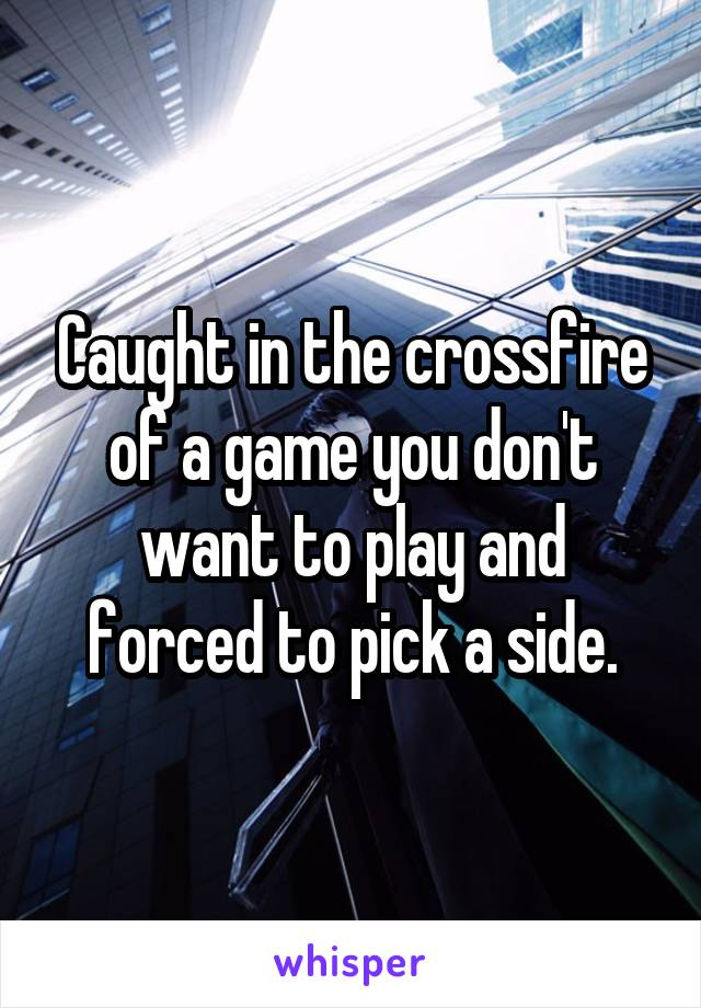 Caught in the crossfire of a game you don't want to play and forced to pick a side.