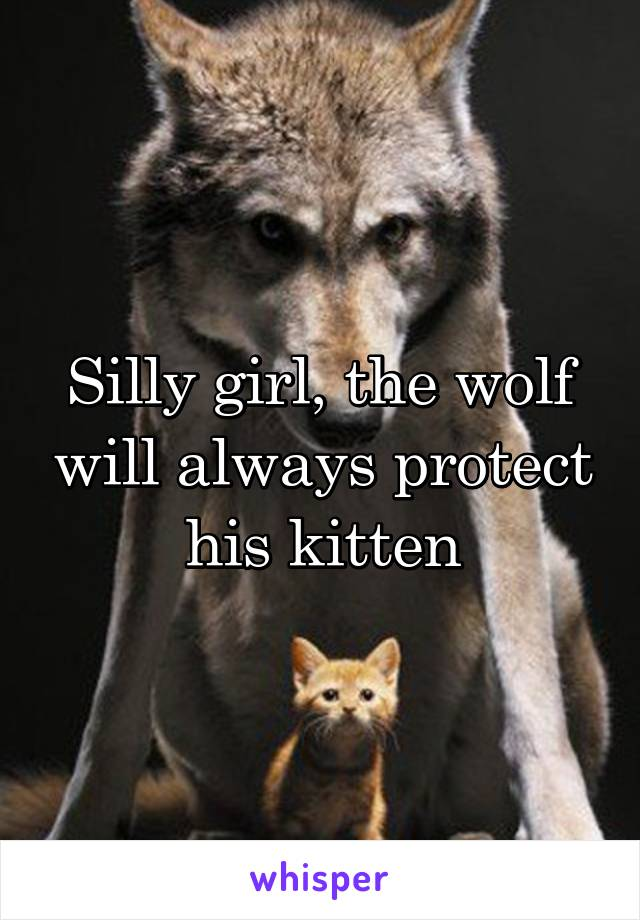 Silly girl, the wolf will always protect his kitten