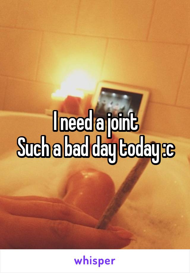 I need a joint Such a bad day today :c