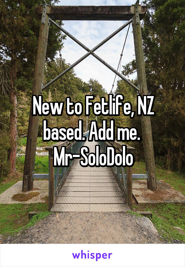 New to Fetlife, NZ based. Add me.  Mr-SoloDolo