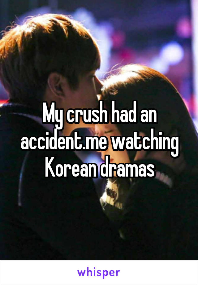 My crush had an accident.me watching Korean dramas