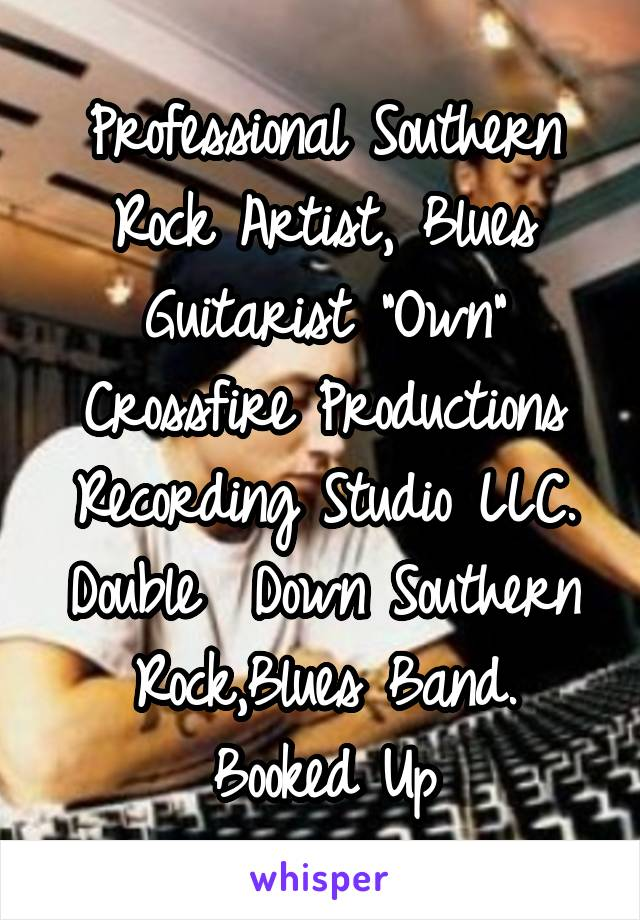"""Professional Southern Rock Artist, Blues Guitarist """"Own"""" Crossfire Productions Recording Studio LLC. Double  Down Southern Rock,Blues Band. Booked Up"""