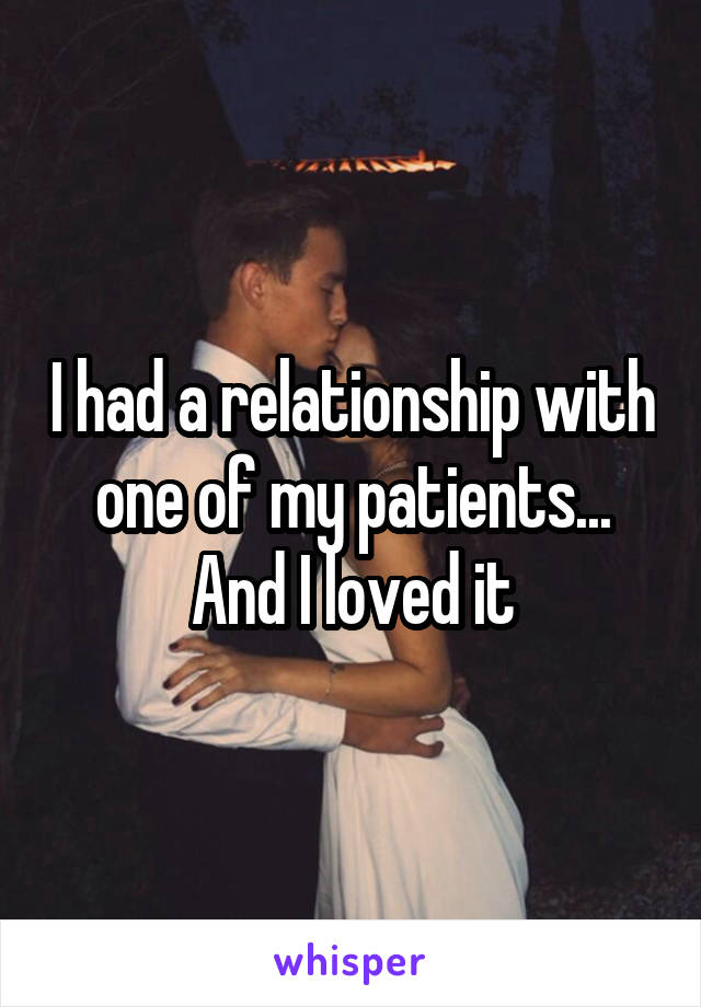 I had a relationship with one of my patients... And I loved it