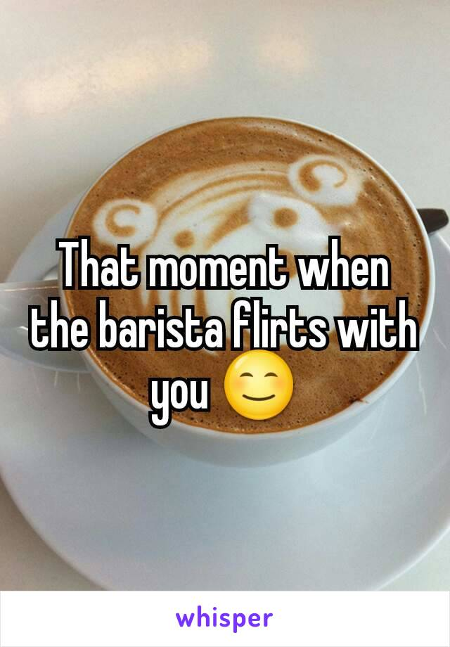 That moment when the barista flirts with you 😊