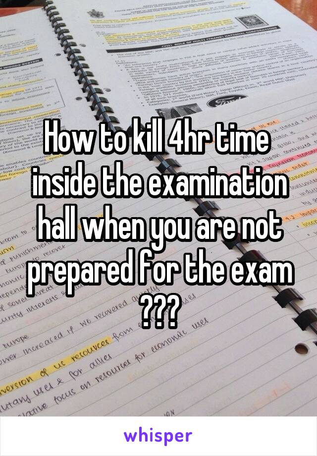 How to kill 4hr time  inside the examination hall when you are not prepared for the exam ???