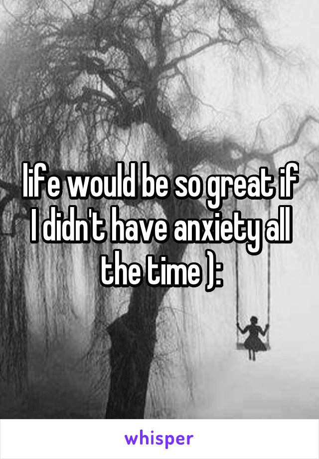 life would be so great if I didn't have anxiety all the time ):