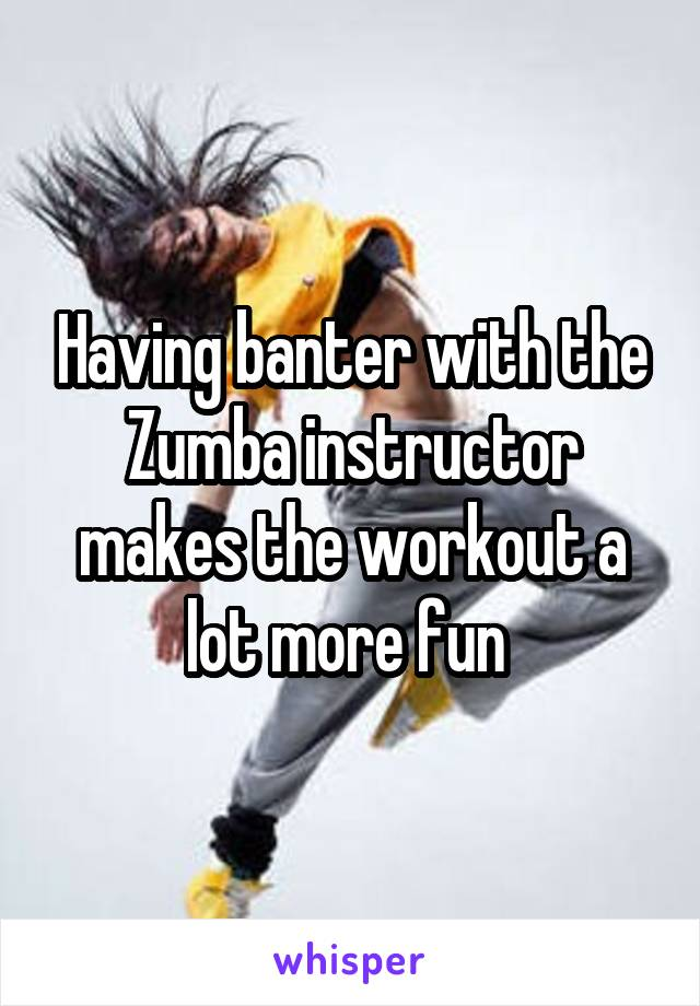 Having banter with the Zumba instructor makes the workout a lot more fun