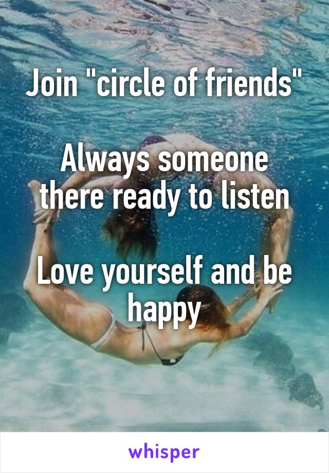 """Join """"circle of friends""""  Always someone there ready to listen  Love yourself and be happy"""
