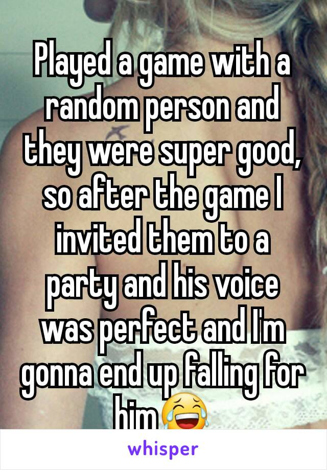 Played a game with a random person and they were super good, so after the game I invited them to a party and his voice was perfect and I'm gonna end up falling for him😂