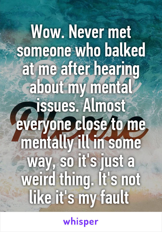 Wow. Never met someone who balked at me after hearing about my mental issues. Almost everyone close to me mentally ill in some way, so it's just a weird thing. It's not like it's my fault