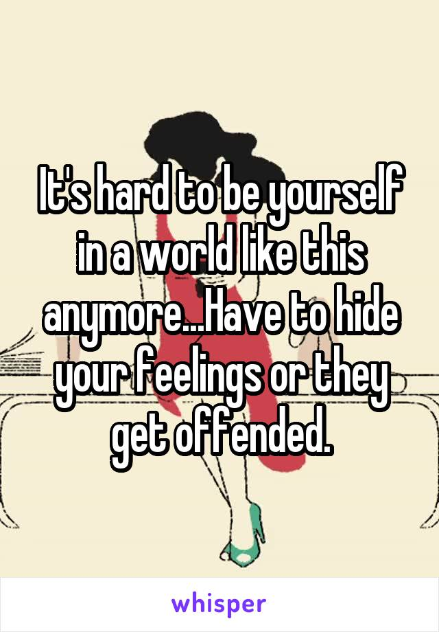 It's hard to be yourself in a world like this anymore...Have to hide your feelings or they get offended.