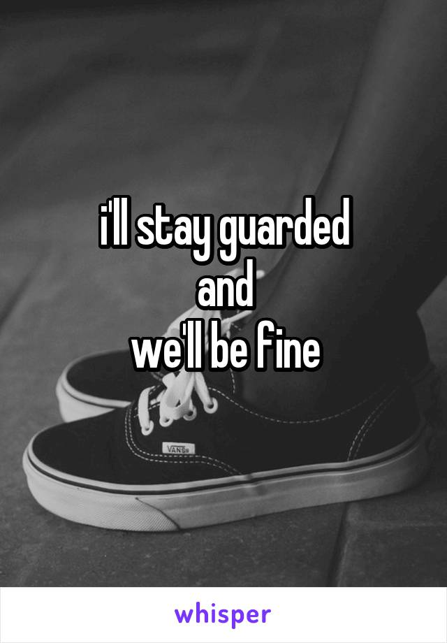 i'll stay guarded and we'll be fine
