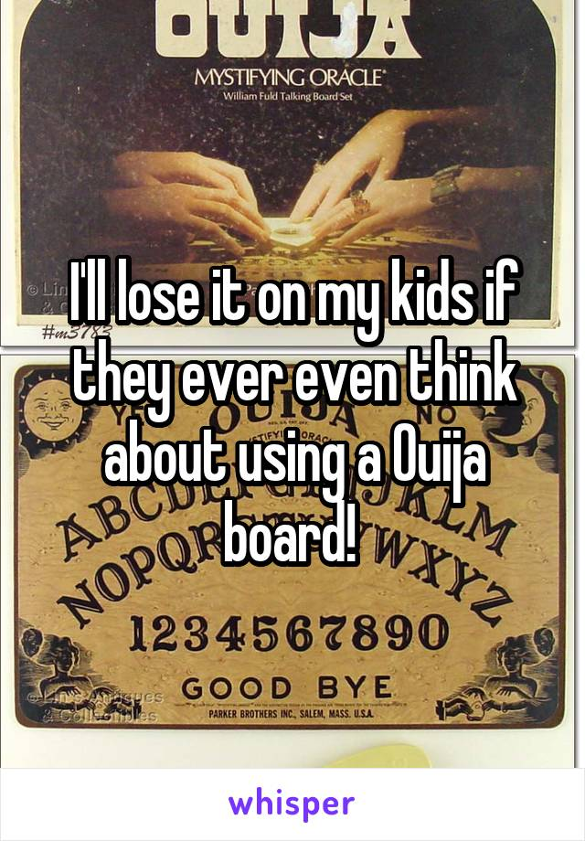 I'll lose it on my kids if they ever even think about using a Ouija board!
