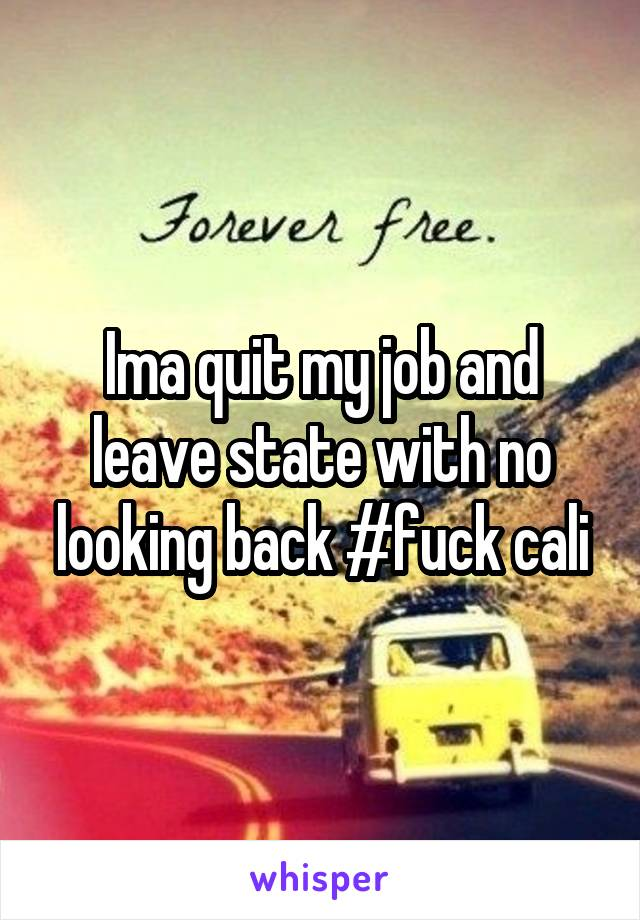 Ima quit my job and leave state with no looking back #fuck cali