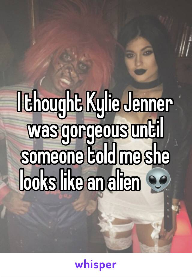 I thought Kylie Jenner was gorgeous until someone told me she looks like an alien 👽