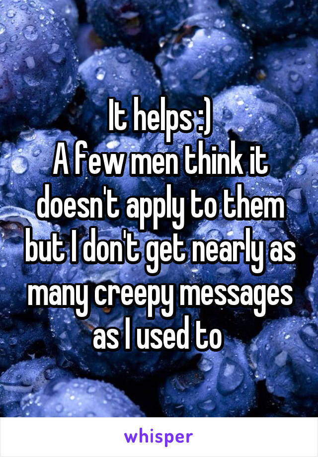 It helps :)  A few men think it doesn't apply to them but I don't get nearly as many creepy messages as I used to