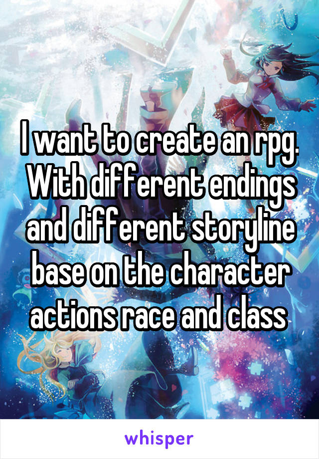 I want to create an rpg. With different endings and different storyline base on the character actions race and class