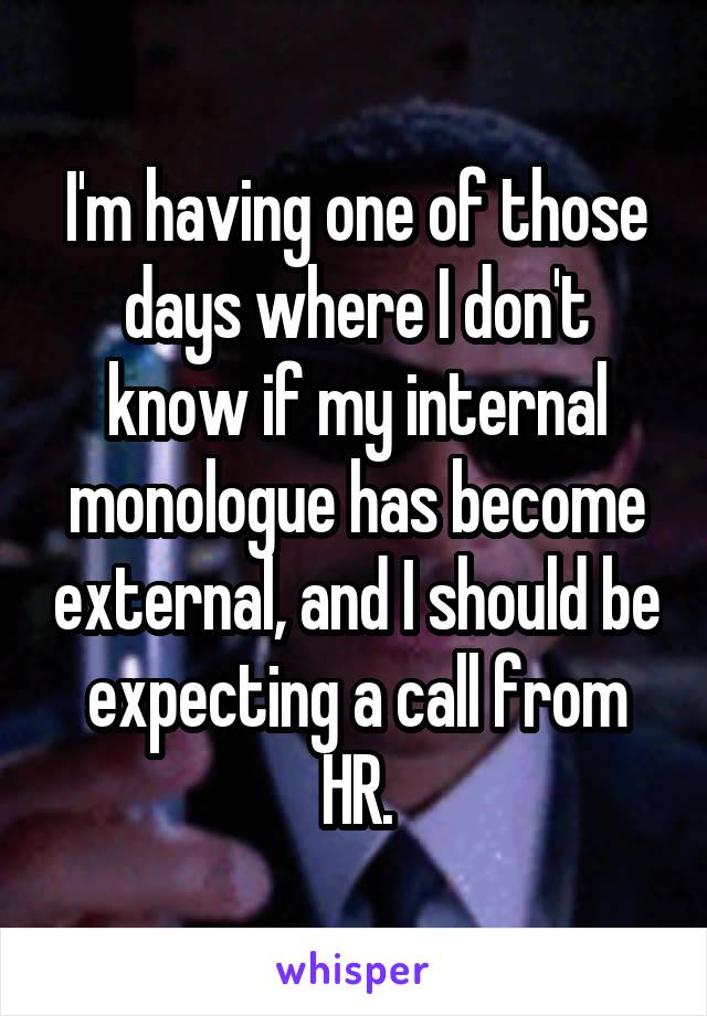 I'm having one of those days where I don't know if my internal monologue has become external, and I should be expecting a call from HR.