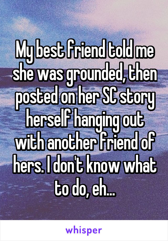 My best friend told me she was grounded, then posted on her SC story herself hanging out with another friend of hers. I don't know what to do, eh...