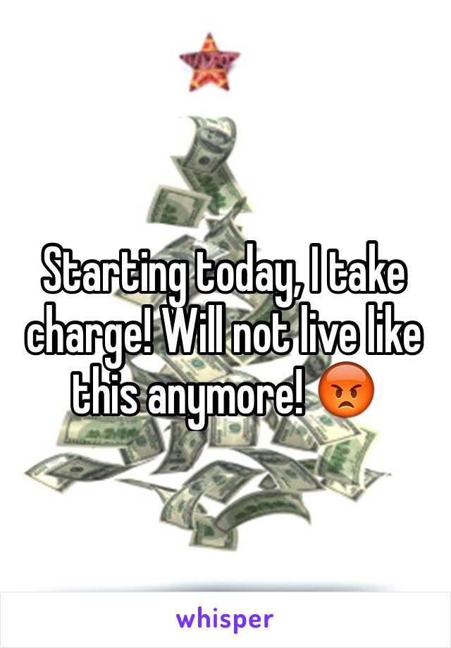 Starting today, I take charge! Will not live like this anymore! 😡