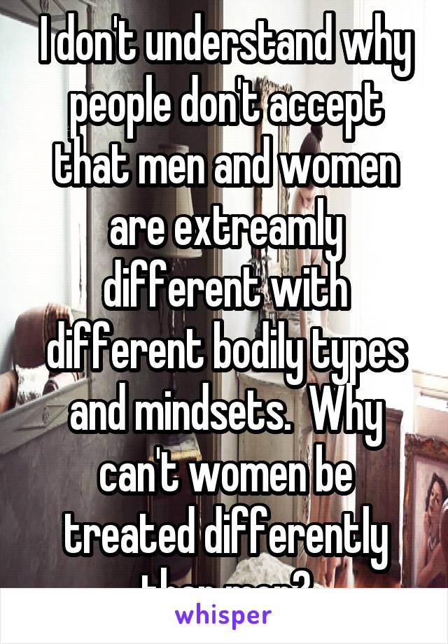 I don't understand why people don't accept that men and women are extreamly different with different bodily types and mindsets.  Why can't women be treated differently than men?