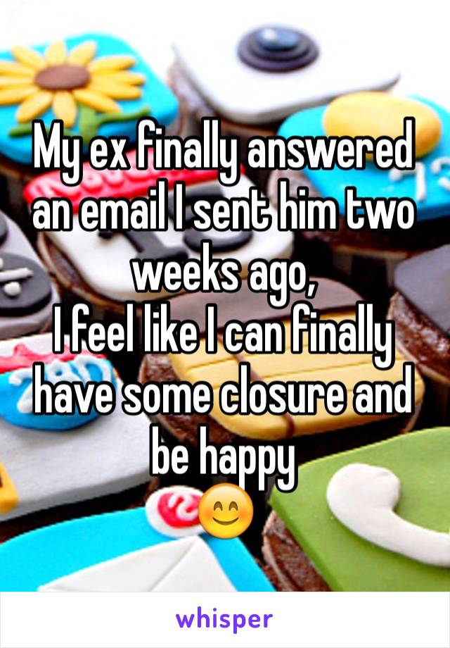My ex finally answered an email I sent him two weeks ago, I feel like I can finally have some closure and be happy 😊