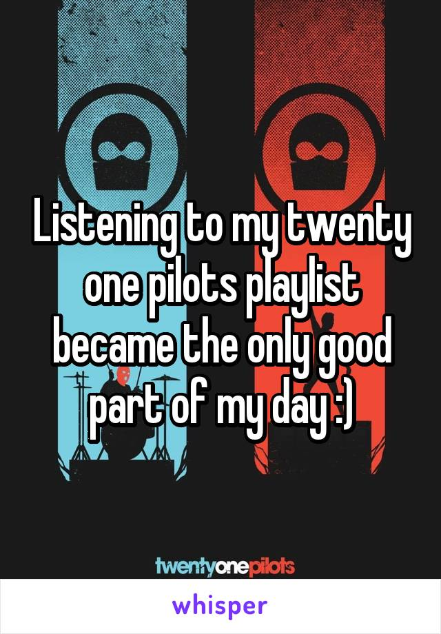 Listening to my twenty one pilots playlist became the only good part of my day :)
