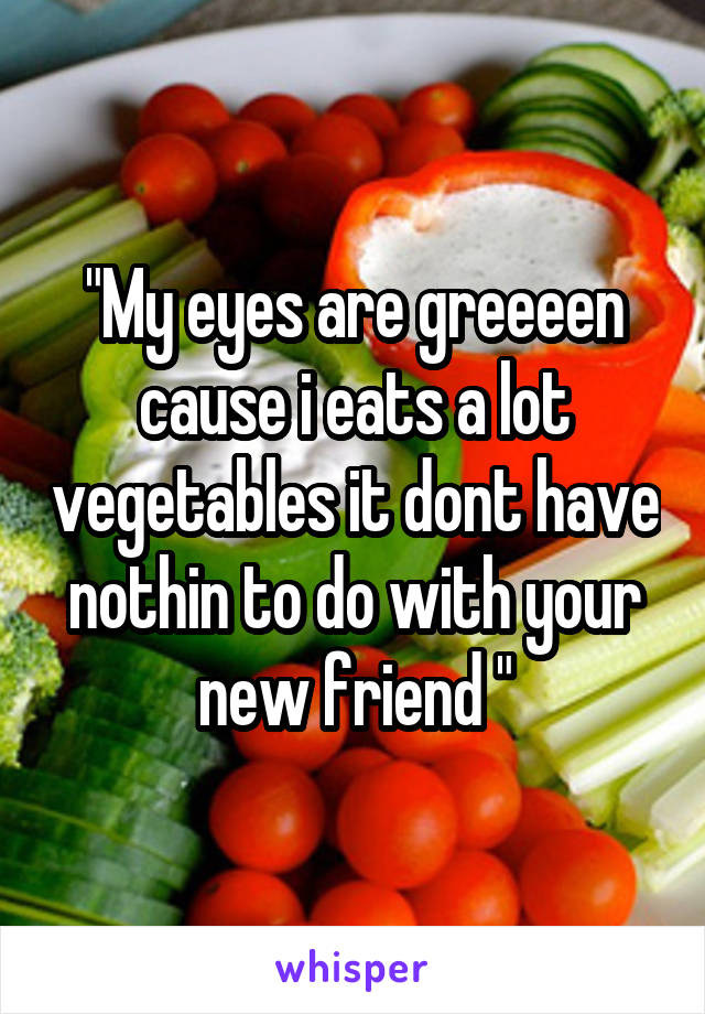 """""""My eyes are greeeen cause i eats a lot vegetables it dont have nothin to do with your new friend """""""