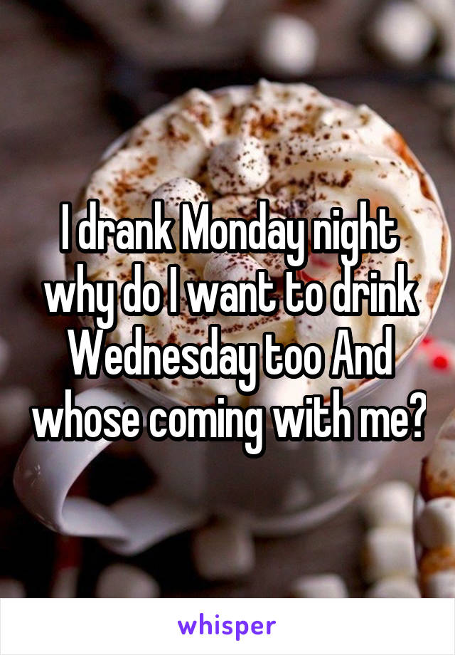 I drank Monday night why do I want to drink Wednesday too And whose coming with me?