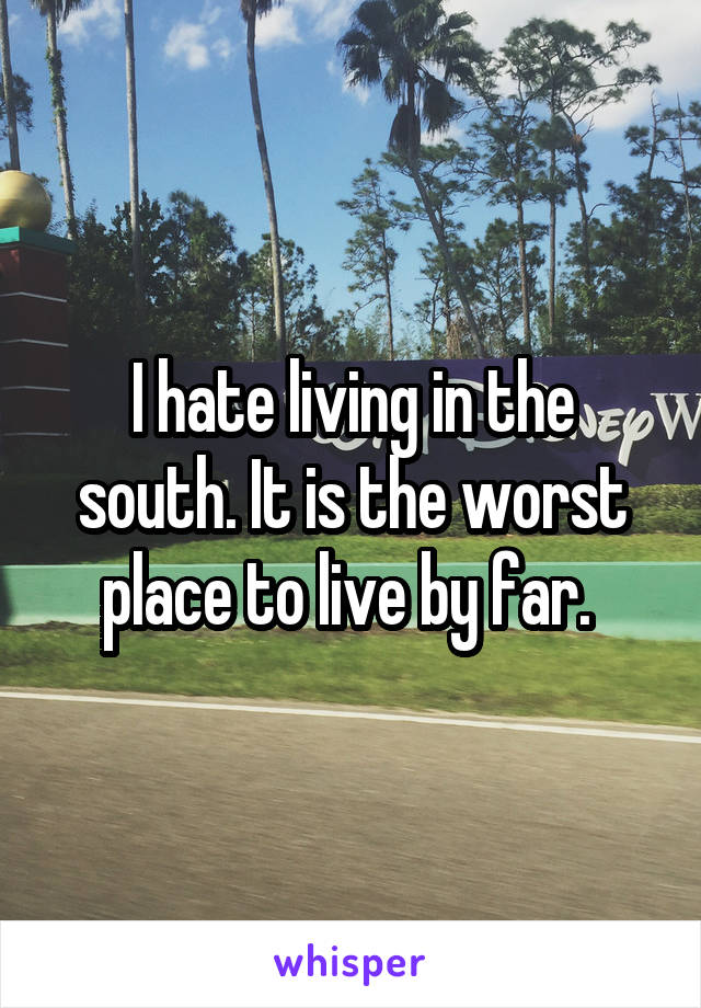 I hate living in the south. It is the worst place to live by far.