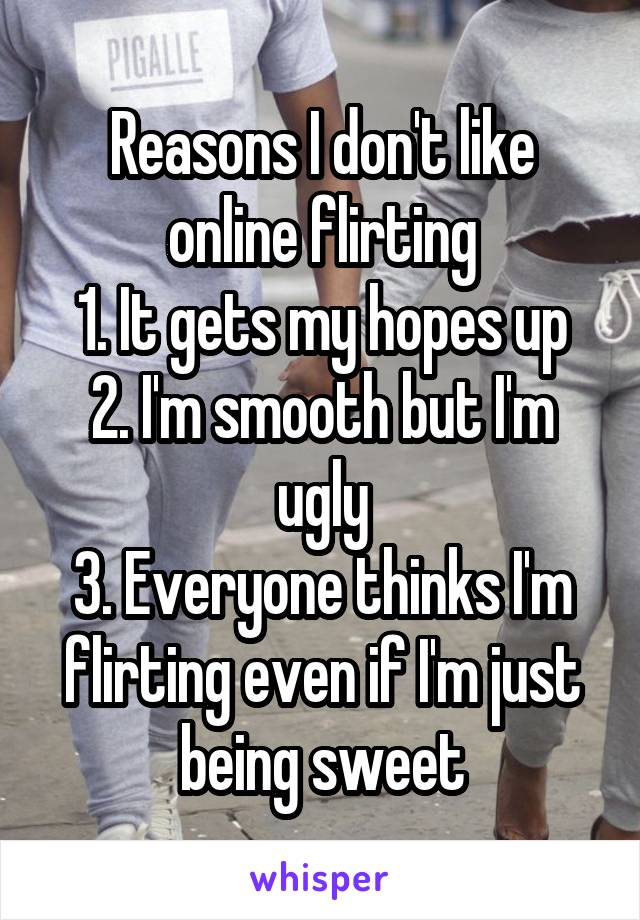 Reasons I don't like online flirting 1. It gets my hopes up 2. I'm smooth but I'm ugly 3. Everyone thinks I'm flirting even if I'm just being sweet
