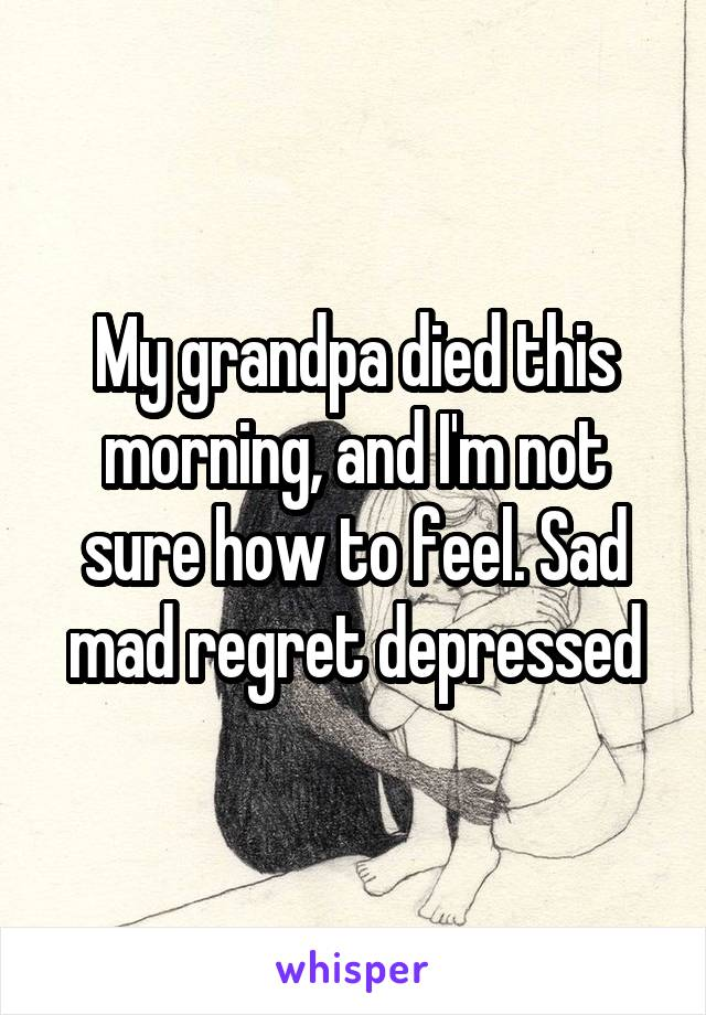 My grandpa died this morning, and I'm not sure how to feel. Sad mad regret depressed