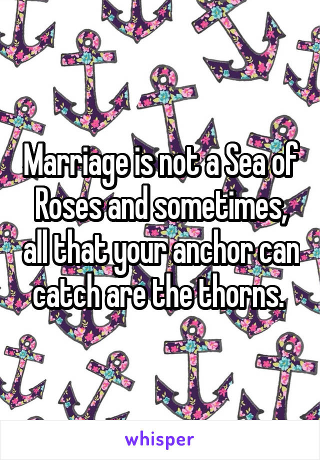 Marriage is not a Sea of Roses and sometimes, all that your anchor can catch are the thorns.