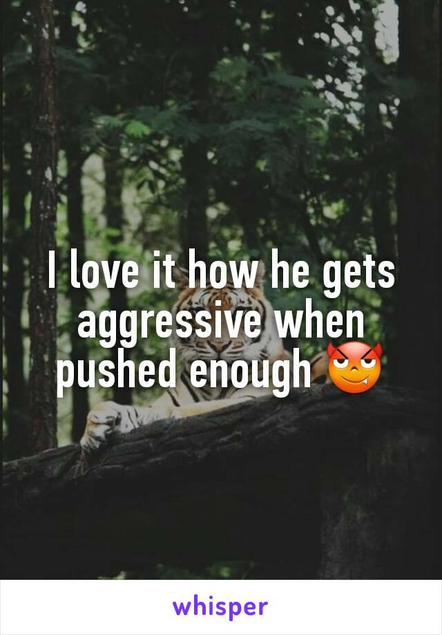 I love it how he gets aggressive when pushed enough 😈