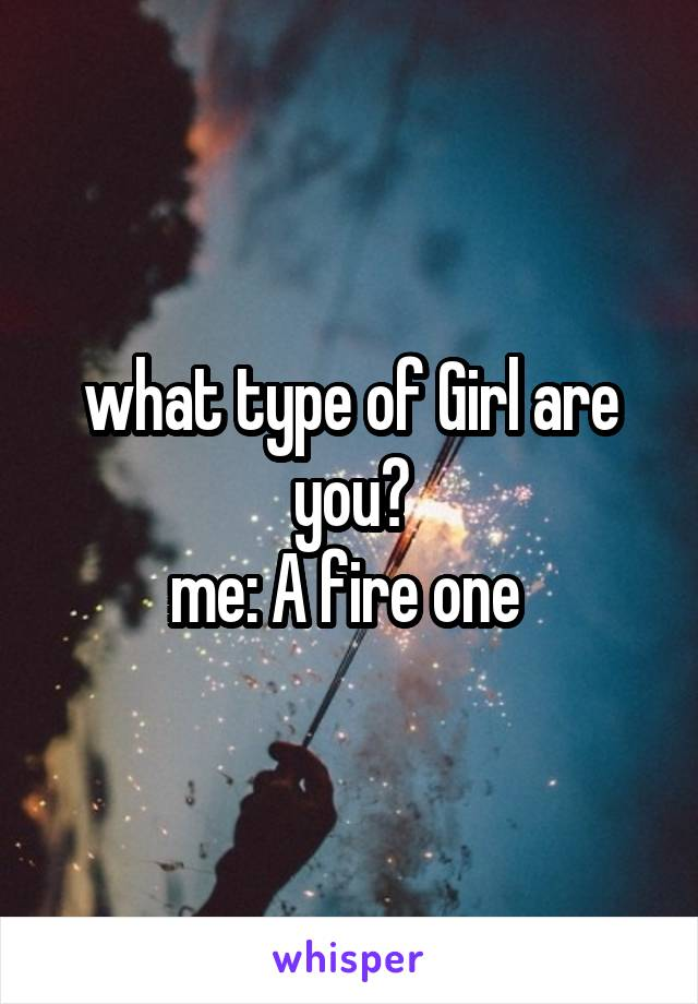 what type of Girl are you? me: A fire one