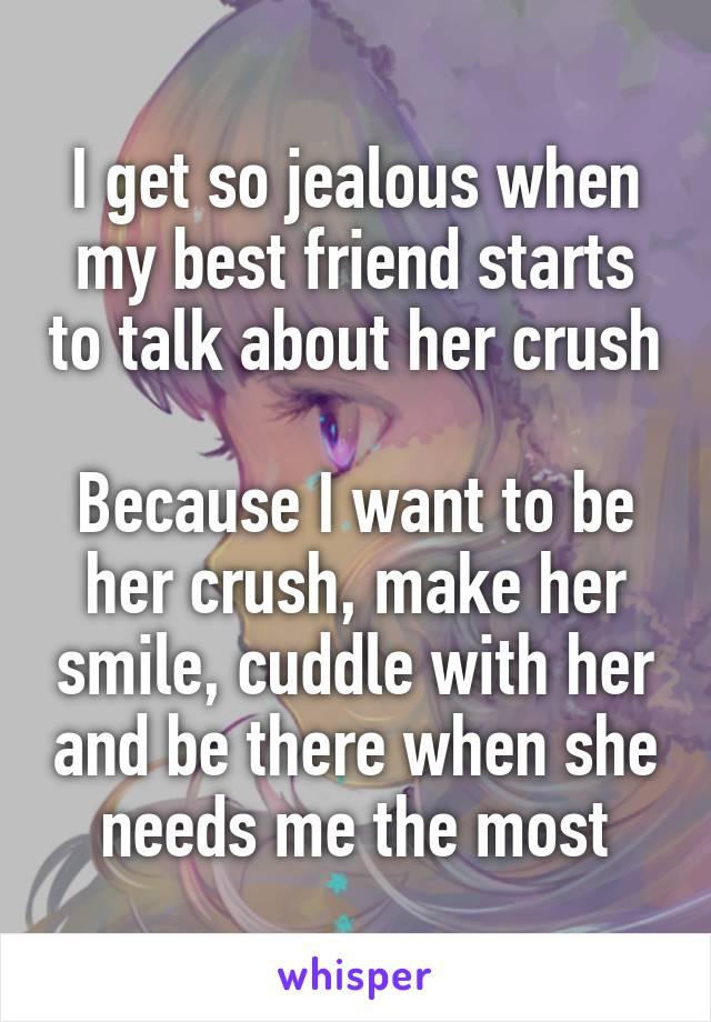 I get so jealous when my best friend starts to talk about her crush  Because I want to be her crush, make her smile, cuddle with her and be there when she needs me the most