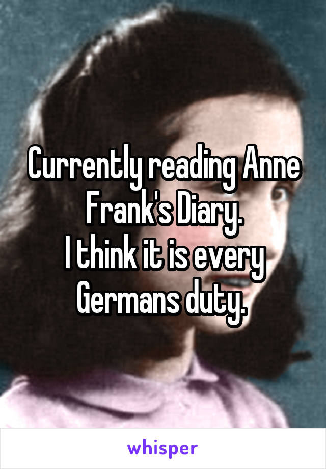 Currently reading Anne Frank's Diary. I think it is every Germans duty.
