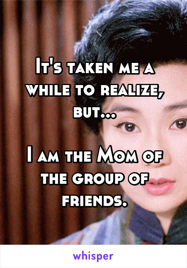 It's taken me a while to realize, but...  I am the Mom of the group of friends.