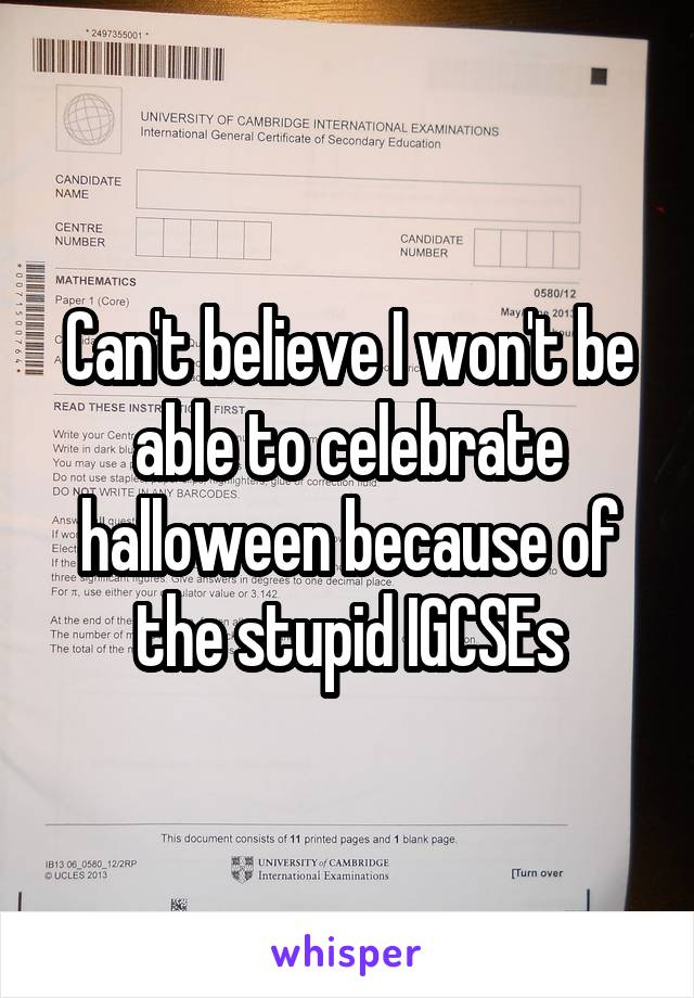 Can't believe I won't be able to celebrate halloween because of the stupid IGCSEs