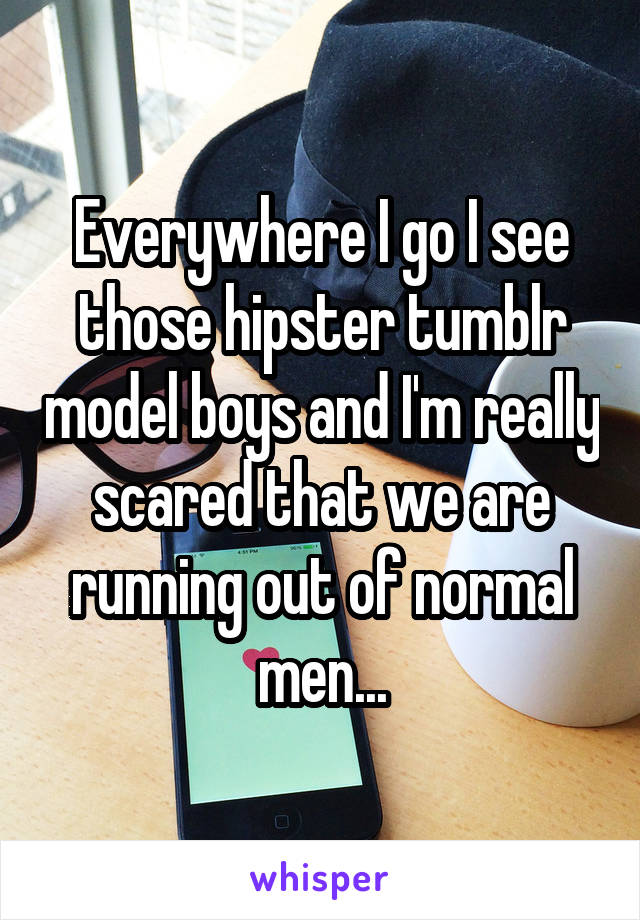 Everywhere I go I see those hipster tumblr model boys and I'm really scared that we are running out of normal men...